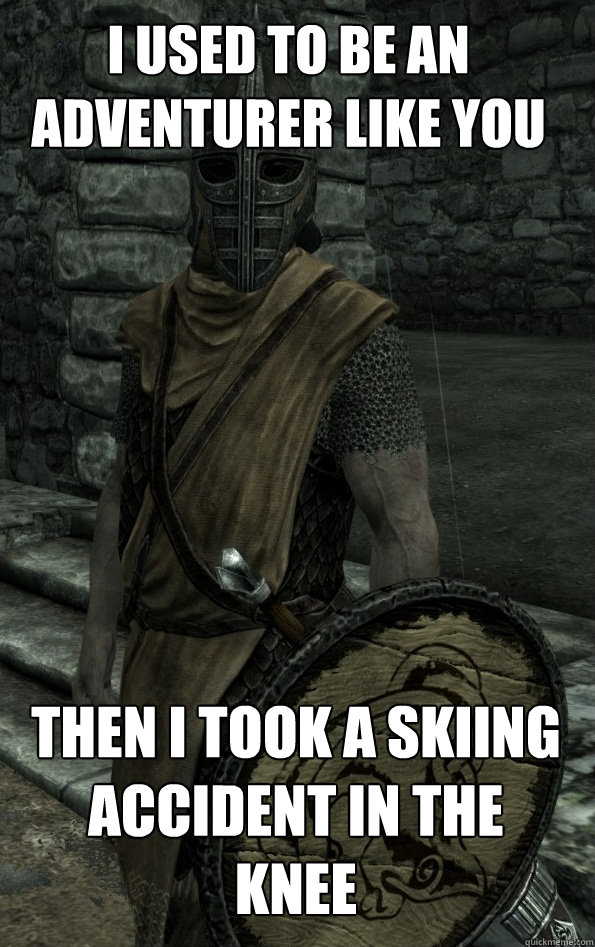 I used to be an adventurer like you Then i took a skiing accident in the knee
