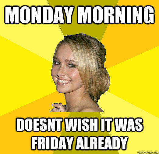 monday morning doesnt wish it was friday already - monday morning doesnt wish it was friday already  Tolerable Facebook Girl
