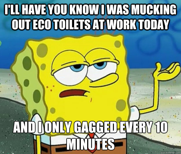 I'll have you know i was mucking out eco toilets at work today and i only gagged every 10 minutes - I'll have you know i was mucking out eco toilets at work today and i only gagged every 10 minutes  Tough Spongebob