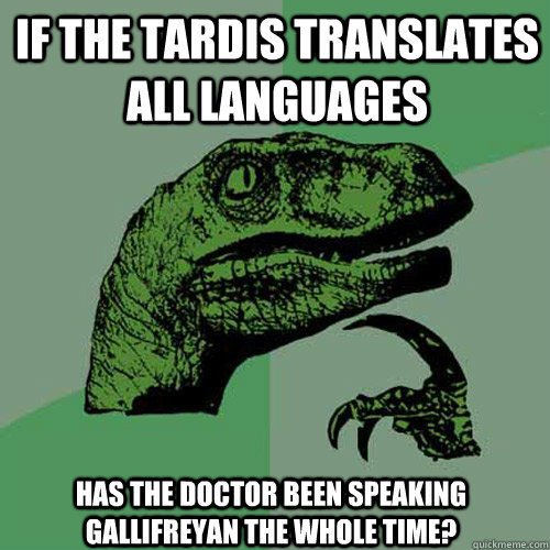 If The TARDIS translates all languages Has the doctor been speaking Gallifreyan the whole time?  Philosoraptor