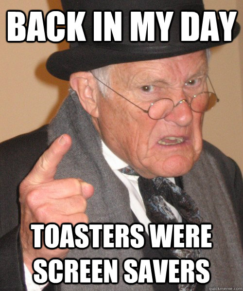 back in my day toasters were screen savers - back in my day toasters were screen savers  Old Man Irony