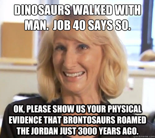 Dinosaurs walked with man.  Job 40 says so. OK, please show us your physical evidence that brontosaurs roamed the Jordan just 3000 years ago. - Dinosaurs walked with man.  Job 40 says so. OK, please show us your physical evidence that brontosaurs roamed the Jordan just 3000 years ago.  Wendy Wright