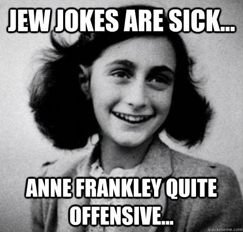 Jew jokes are sick... Anne Frankley quite offensive... - Jew jokes are sick... Anne Frankley quite offensive...  Arrested Development Anne Frank