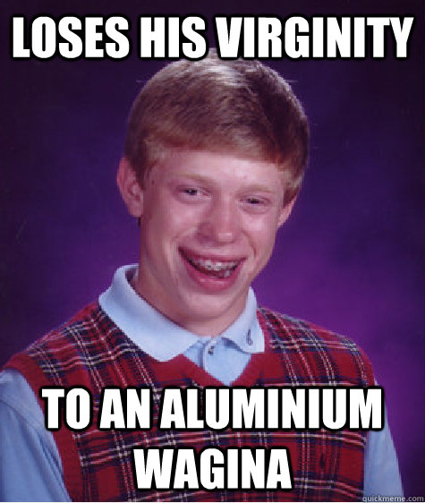 loses his virginity to an aluminium wagina - loses his virginity to an aluminium wagina  Badluckbrian