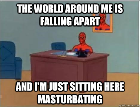 The world around me is falling apart And I'm just sitting here masturbating - The world around me is falling apart And I'm just sitting here masturbating  Spiderman Desk