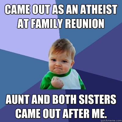 Came out as an atheist at family reunion aunt and both sisters came out after me. - Came out as an atheist at family reunion aunt and both sisters came out after me.  Success Kid