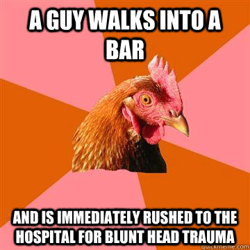 A guy walks into a bar and is immediately rushed to the hospital for blunt head trauma - A guy walks into a bar and is immediately rushed to the hospital for blunt head trauma  Anti-Joke Chicken