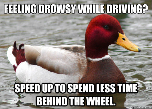 Feeling drowsy while driving?  Speed up to spend less time behind the wheel. - Feeling drowsy while driving?  Speed up to spend less time behind the wheel.  Malicious Advice Mallard