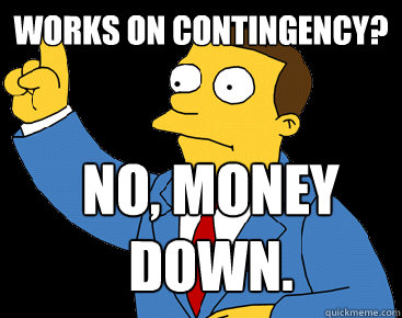 Works on contingency? No, Money down.