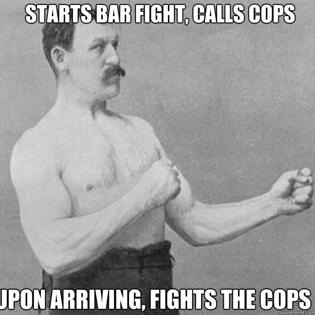 Starts bar fight, calls cops upon arriving, fights the cops - Starts bar fight, calls cops upon arriving, fights the cops  Misc