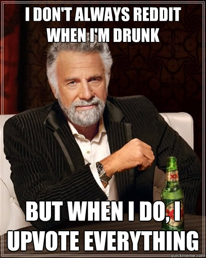 i don't always reddit when i'm drunk but when i do, i upvote EVERYTHING