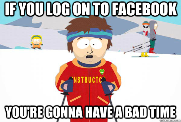 If you log on to facebook You're gonna have a bad time - If you log on to facebook You're gonna have a bad time  Super Cool Ski Instructor
