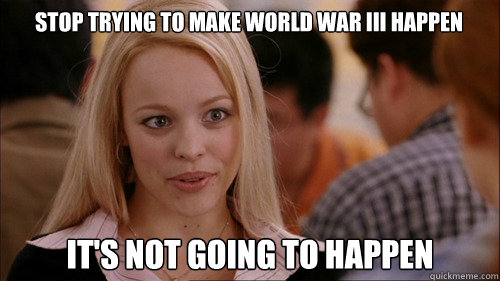 stop trying to make world war III happen It's not going to happen - stop trying to make world war III happen It's not going to happen  regina george