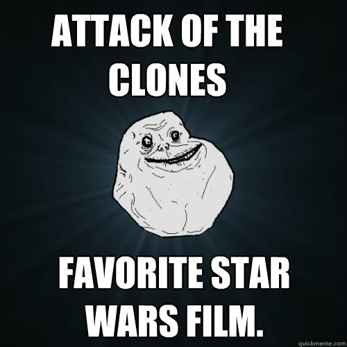 Attack of the clones favorite Star Wars film. - Attack of the clones favorite Star Wars film.  Forever Alone