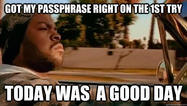 Got my passphrase right on the 1st try today was  a good day - Got my passphrase right on the 1st try today was  a good day  Misc