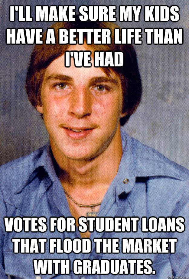 i'll make sure My kids have a better life than I've had Votes for student loans that flood the market with graduates.  - i'll make sure My kids have a better life than I've had Votes for student loans that flood the market with graduates.   Old Economy Steven