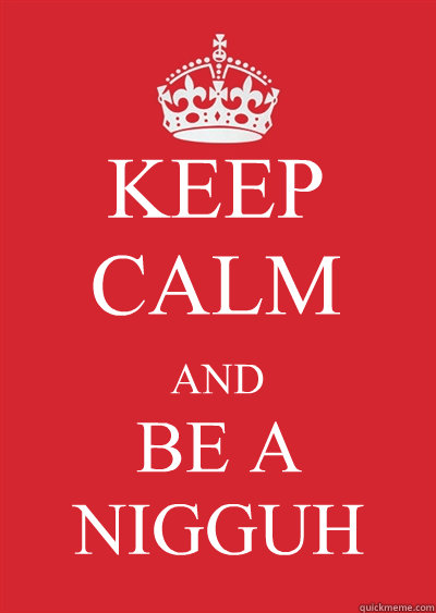 KEEP CALM AND BE A NIGGUH