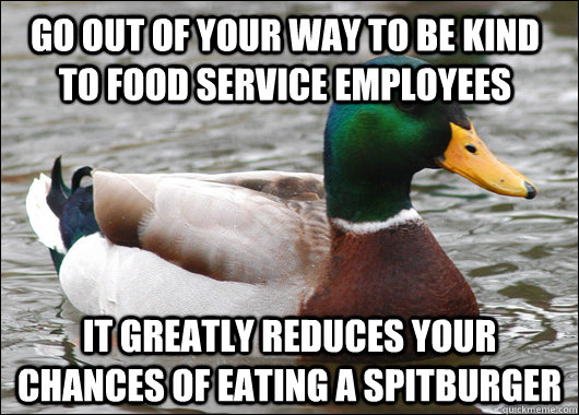 go out of your way to be kind to food service employees it greatly reduces your chances of eating a spitburger - go out of your way to be kind to food service employees it greatly reduces your chances of eating a spitburger  Actual Advice Mallard