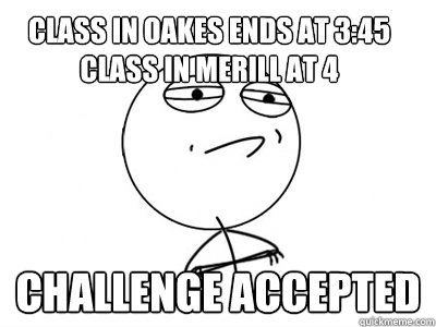 Class in oakes ends at 3:45 Class in Merill at 4 Challenge Accepted - Class in oakes ends at 3:45 Class in Merill at 4 Challenge Accepted  Challenge Accepted