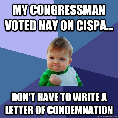 My Congressman voted Nay on CISPA... don't have to write a letter of condemnation - My Congressman voted Nay on CISPA... don't have to write a letter of condemnation  Success Kid
