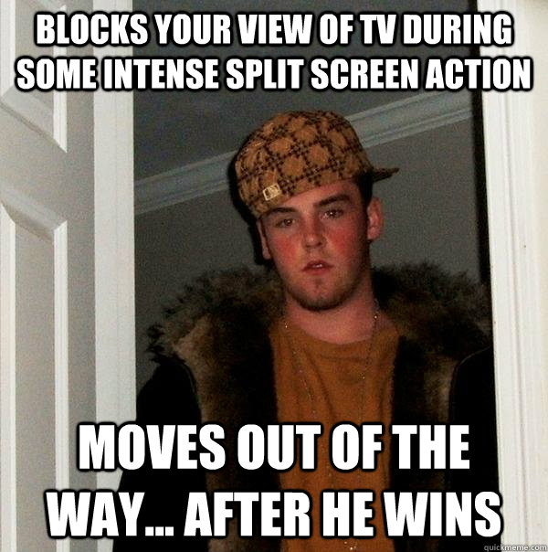 Blocks your view of TV during some intense split screen action moves out of the way... After he wins - Blocks your view of TV during some intense split screen action moves out of the way... After he wins  Scumbag Steve