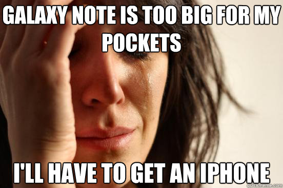 Galaxy note is too big for my pockets I'll have to get an iphone - Galaxy note is too big for my pockets I'll have to get an iphone  First World Problems