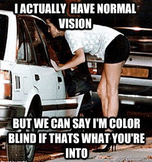 I actually  have normal vision  but we can say I'm color blind if thats what you're into  - I actually  have normal vision  but we can say I'm color blind if thats what you're into   Karma Whore