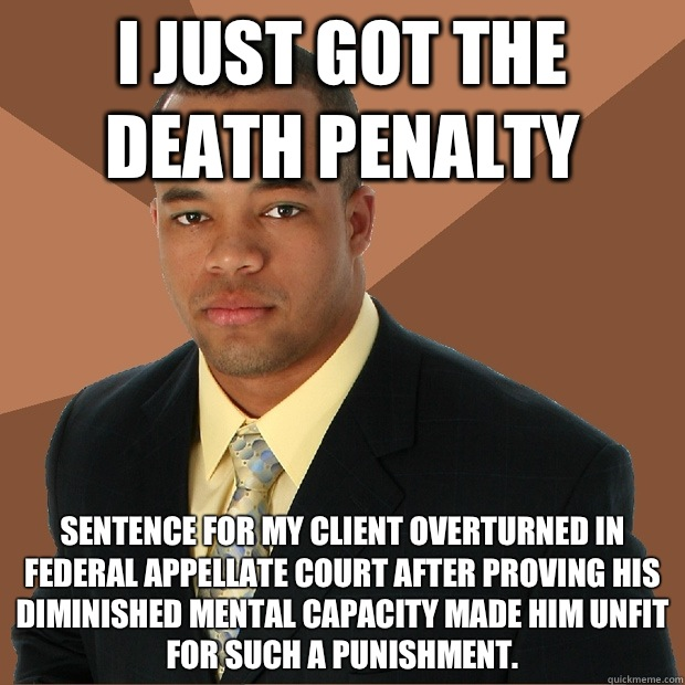 I JUST GOT THE DEATH PENALTY Sentence for my client overturned in Federal Appellate Court after proving his diminished mental capacity made him unfit for such a punishment. - I JUST GOT THE DEATH PENALTY Sentence for my client overturned in Federal Appellate Court after proving his diminished mental capacity made him unfit for such a punishment.  Successful Black Man