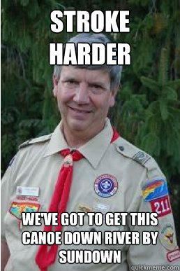 Stroke harder we've got to get this canoe down river by sundown  Harmless Scout Leader