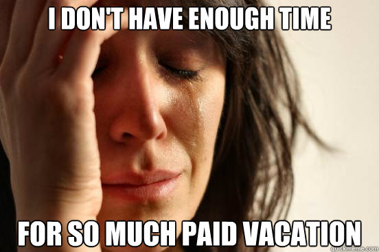 I don't have enough time For so much paid vacation - I don't have enough time For so much paid vacation  First World Problems