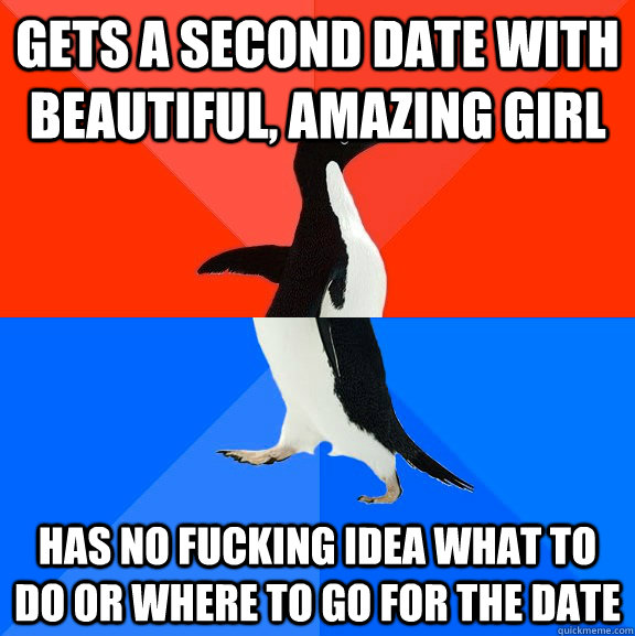 gets a second date with beautiful, amazing girl has no fucking idea what to do or where to go for the date - gets a second date with beautiful, amazing girl has no fucking idea what to do or where to go for the date  Socially Awesome Awkward Penguin