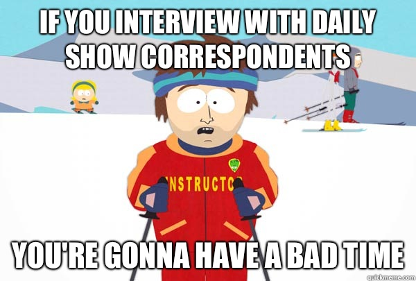 If you interview with Daily Show correspondents You're gonna have A bad time - If you interview with Daily Show correspondents You're gonna have A bad time  Super Cool Ski Instructor
