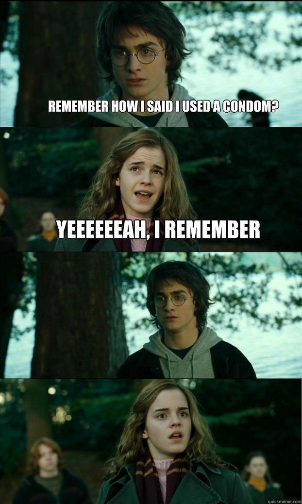 remember how i said i used a condom? yeeeeeeah, i remember