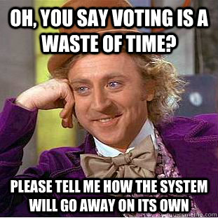 Oh, you say voting is a waste of time? Please tell me how the system will go away on its own - Oh, you say voting is a waste of time? Please tell me how the system will go away on its own  Condescending Wonka