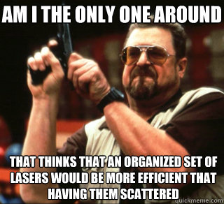AM I THE ONLY ONE AROUND HERE that thinks that an organized set of lasers would be more efficient that having them scattered