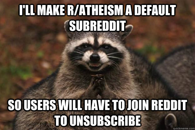 I'll make r/atheism a default subreddit So users will have to join reddit to unsubscribe - I'll make r/atheism a default subreddit So users will have to join reddit to unsubscribe  Evil Plotting Raccoon