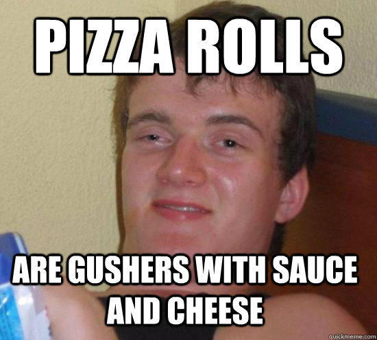 Pizza rolls are gushers with sauce and cheese - Pizza rolls are gushers with sauce and cheese  10 Guy