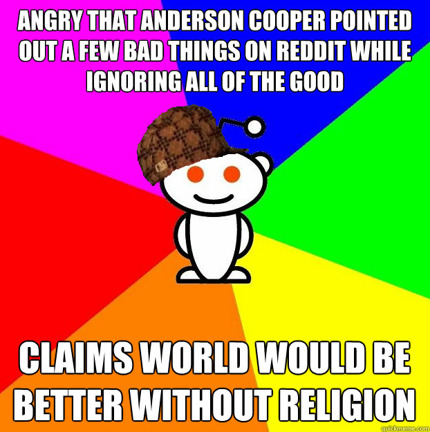 Angry that Anderson Cooper pointed out a few bad things on Reddit while ignoring all of the good Claims world would be better without religion - Angry that Anderson Cooper pointed out a few bad things on Reddit while ignoring all of the good Claims world would be better without religion  Scumbag Redditor
