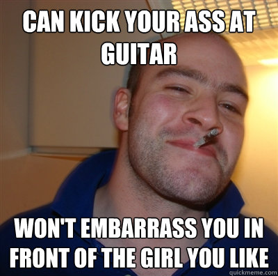 Can kick your ass at guitar Won't embarrass you in front of the girl you like