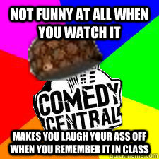 Not funny at all when you watch it makes you laugh your ass off when you remember it in class