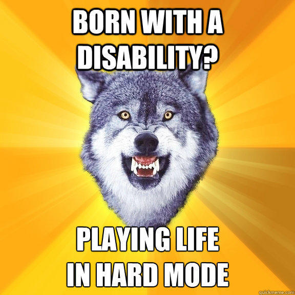 Born with a disability? PLAYING LIFE IN HARD MODE  Courage Wolf