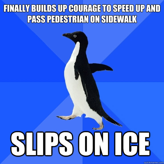 Finally builds up courage to speed up and pass pedestrian on sidewalk slips on ice   - Finally builds up courage to speed up and pass pedestrian on sidewalk slips on ice    Socially Awkward Penguin