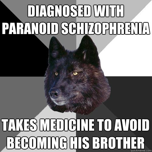 diagnosed with paranoid schizophrenia   takes medicine to avoid becoming his brother - diagnosed with paranoid schizophrenia   takes medicine to avoid becoming his brother  Sanity Wolf