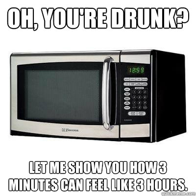 Oh, you're drunk? Let me show you how 3 minutes can feel like 3 hours.