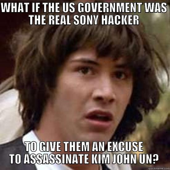 I THINK THIS IS REALLY FUNNY - WHAT IF THE US GOVERNMENT WAS THE REAL SONY HACKER TO GIVE THEM AN EXCUSE TO ASSASSINATE KIM JOHN UN? conspiracy keanu