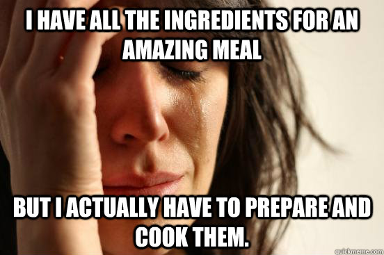 i have all the ingredients for an amazing meal but i actually have to prepare and cook them. - i have all the ingredients for an amazing meal but i actually have to prepare and cook them.  First World Problems