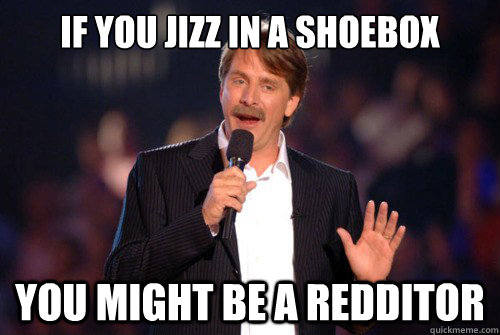 If you jizz in a shoebox  You might be a redditor - If you jizz in a shoebox  You might be a redditor  Addicted Jeff Foxworthy