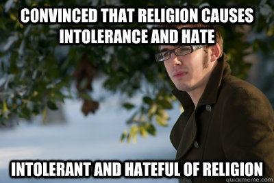 convinced that religion causes intolerance and hate intolerant and hateful of religion