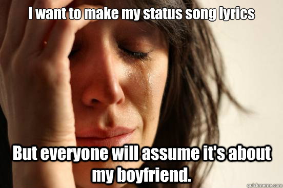 I want to make my status song lyrics But everyone will assume it's about my boyfriend. - I want to make my status song lyrics But everyone will assume it's about my boyfriend.  First World Problems