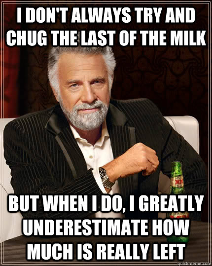 I don't always try and chug the last of the milk but when I do, I greatly underestimate how much is really left - I don't always try and chug the last of the milk but when I do, I greatly underestimate how much is really left  The Most Interesting Man In The World